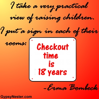 I take a very practical view of raising children. I put a sign in each of their rooms: Checkout time is eighteen years - Erma Bombeck