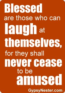 Blessed are those who can laugh at themselves, for they shall never cease to be amused