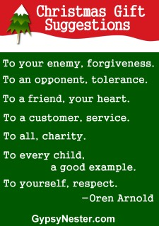 For the soul - Christmas Gift Suggestions: To your enemy, forgiveness.To an opponent, tolerance. To a friend, your heart. To a customer, service. To all, charity. To every child, a good example.To yourself, respect. -Oren Arnold