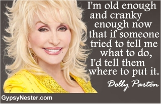 I'm old enough and cranky enough now that if someone tried to tell me what to do, I'd tell them where to put it. -Dolly Parton