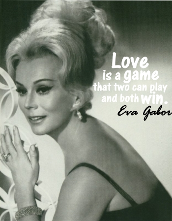 Love is a game that two can play and both win. -Eva Gabor