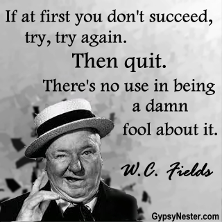 If at first you don't succeed, try, try, again. Then quit. There's no use in being a damn fool about it. W.C. Fields