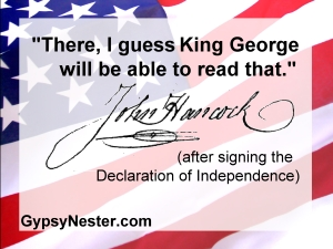 There, I guess King George will be able to read that. - John Hancock (after signing the Declaration of Independence)