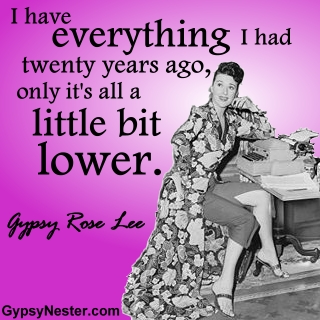 I have everything I had twenty years ago, only it's all a little bit lower. -Gypsy Rose Lee