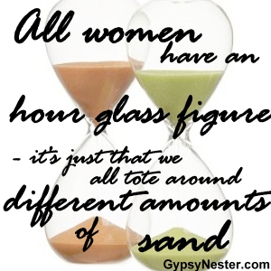 All women have an hour glass figure - it's just that we all tote around different amounts of sand