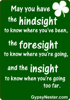 May you have the hindsight to know where you've been, the foresight to know where you're going, and the insight to know when you're going too far.