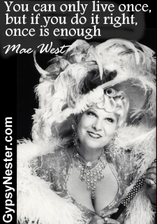 You can only live once, but if you do it right, once is enough -Mae West