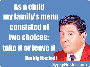 As a child my family's menu consisted of two choices: take it or leave it -Buddy Hackett