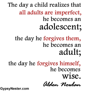 The day a child realizes that all adults are imperfect, he becomes an adolescent; the day he forgives them, he becomes an adult; the day he forgives himself, he becomes wise. Alden Nowlan