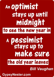 An optimist stays up until midnight to see the new year in. A pessimist stays up to make sure the old year leaves -Bill Vaughan