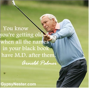You know you're getting old when all the names in your black book have M.D, after them. Arnold Palmer