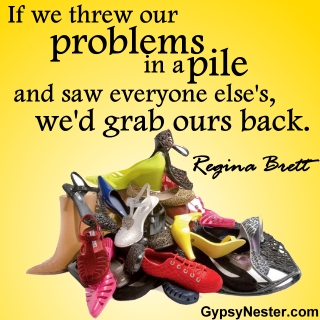 If we threw our problems in a pile and saw everyone else's, we'd grab ours back. -Regina Brett