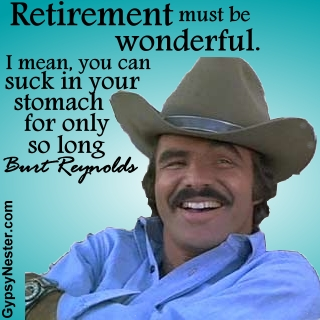 Retirement must be wonderful. I mean, you can suck in your stomach for only so long. -Burt Reynolds