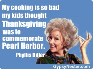 My cooking is so bad my kids thought Thanksgiving was to commemorate Pearl Harbor -Phyllis Diller