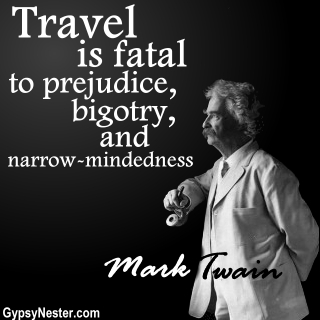 Travel is fatal to prejudice, bigotry, and narrow-mindedness. Mark Twain